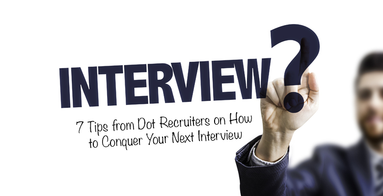 7 Tips from Dot Recruiters on How to Conquer Your Next Interview